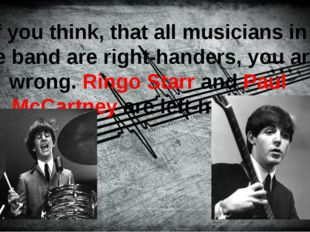 If you think, that all musicians in the band are right-handers, you are wron