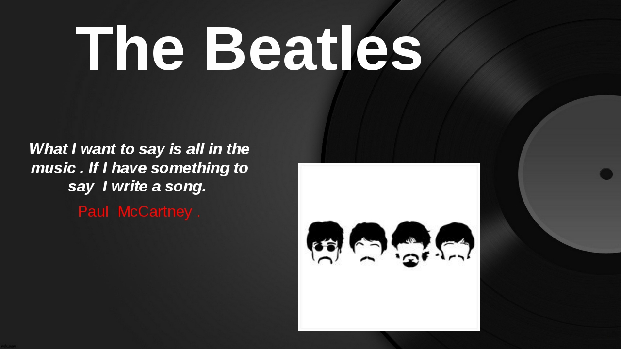 The Beatles What I want to say is all in the music . If I have something to s...
