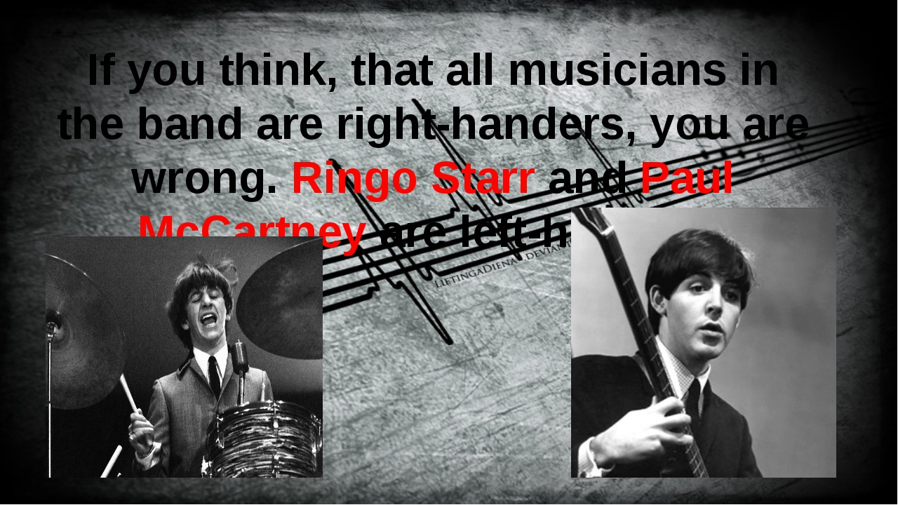 If you think, that all musicians in the band are right-handers, you are wron...