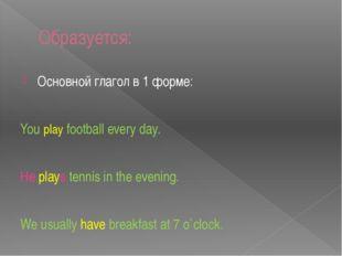 Образуется: Основной глагол в 1 форме: You play football every day. He plays
