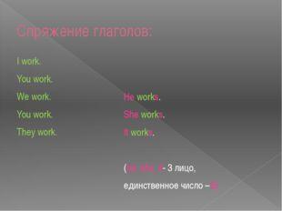 Спряжение глаголов: I work. You work. We work. You work. They work. He works.