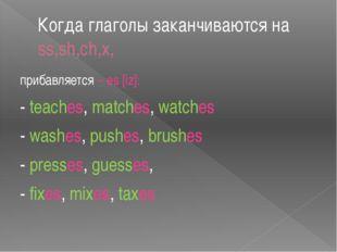 Когда глаголы заканчиваются на ss,sh,ch,x, прибавляется – es [iz]: - teaches,