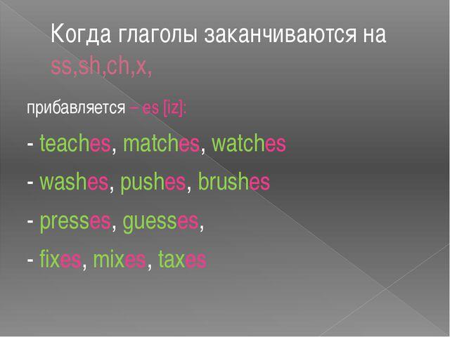 Когда глаголы заканчиваются на ss,sh,ch,x, прибавляется – es [iz]: - teaches,...
