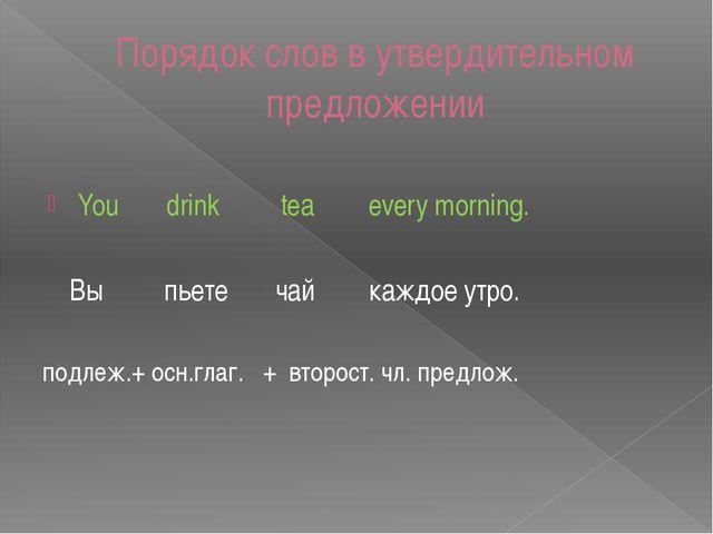 Порядок слов в утвердительном предложении You drink tea every morning. Вы пье...
