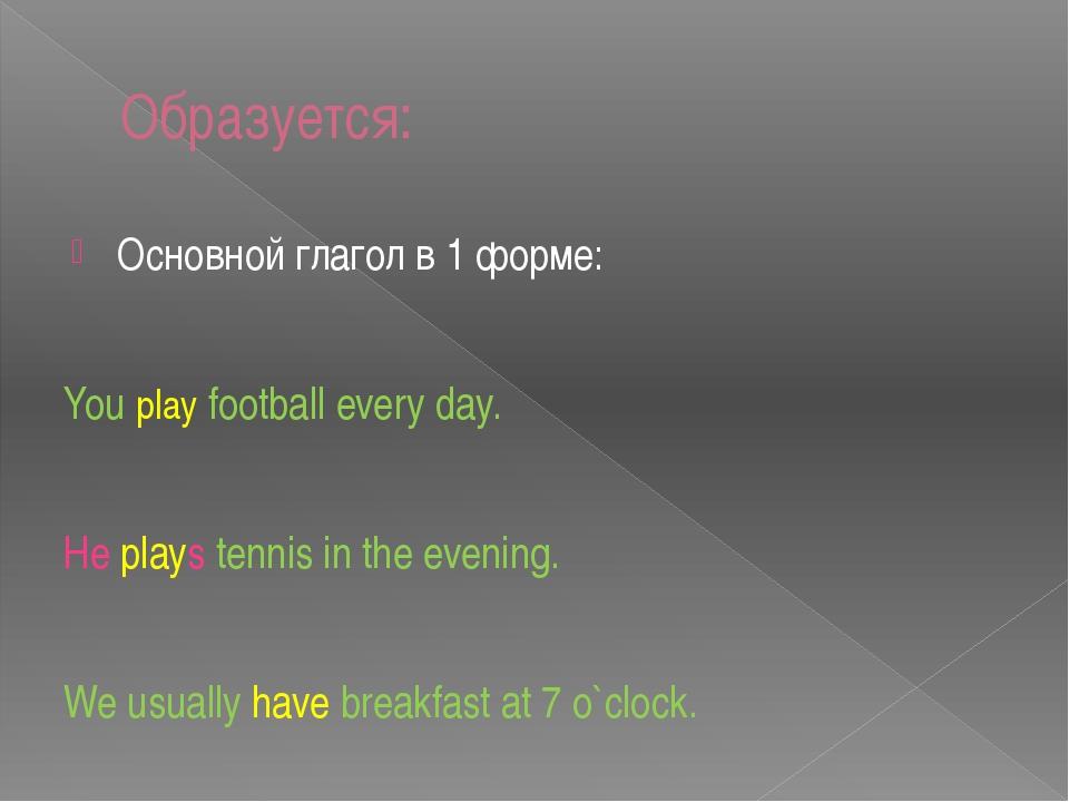 Образуется: Основной глагол в 1 форме: You play football every day. He plays...