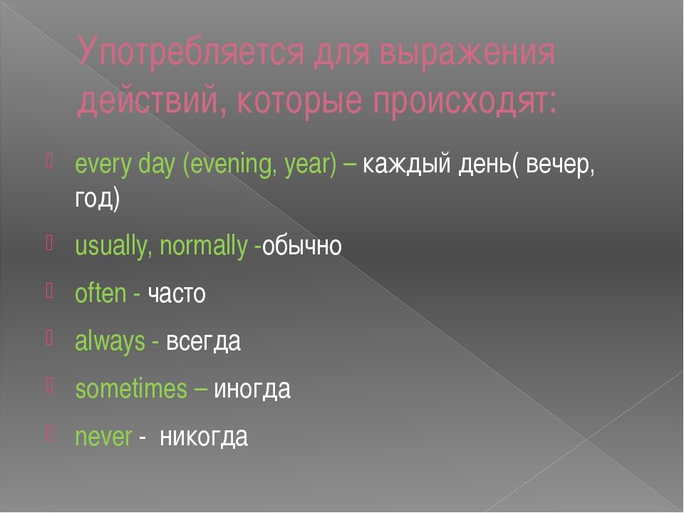 Употребляется для выражения действий, которые происходят: every day (evening,...