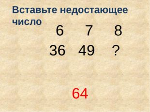 6 7 8 36 49 ? 64 Вставьте недостающее число