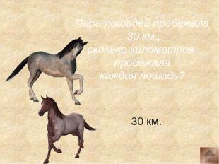 Пара лошадей пробежала 30 км., сколько километров пробежала каждая лошадь? 3