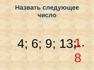 Назвать следующее число 4; 6; 9; 13; … 18