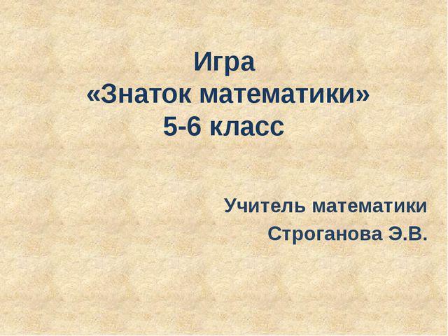 Игра «Знаток математики» 5-6 класс Учитель математики Строганова Э.В.