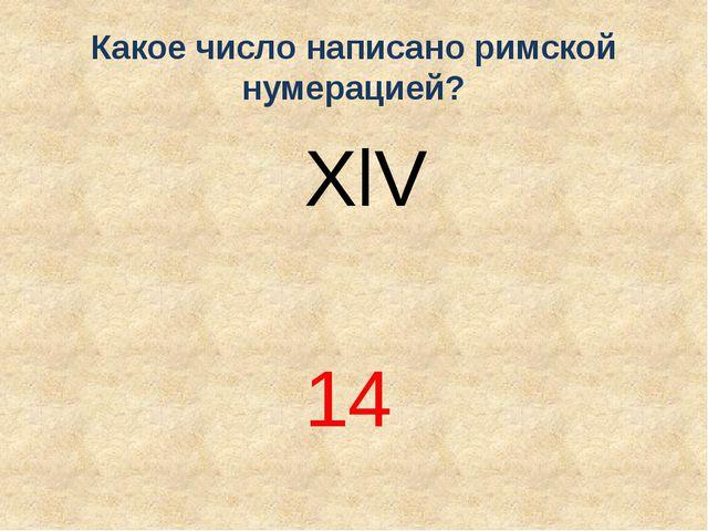 Какое число написано римской нумерацией? XlV 14