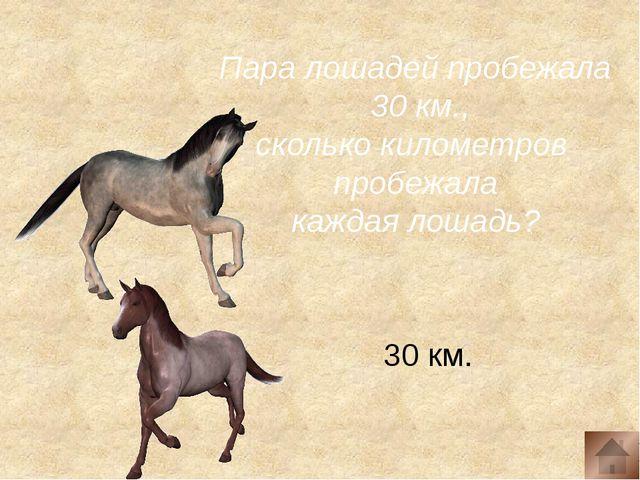 Пара лошадей пробежала 30 км., сколько километров пробежала каждая лошадь? 3...