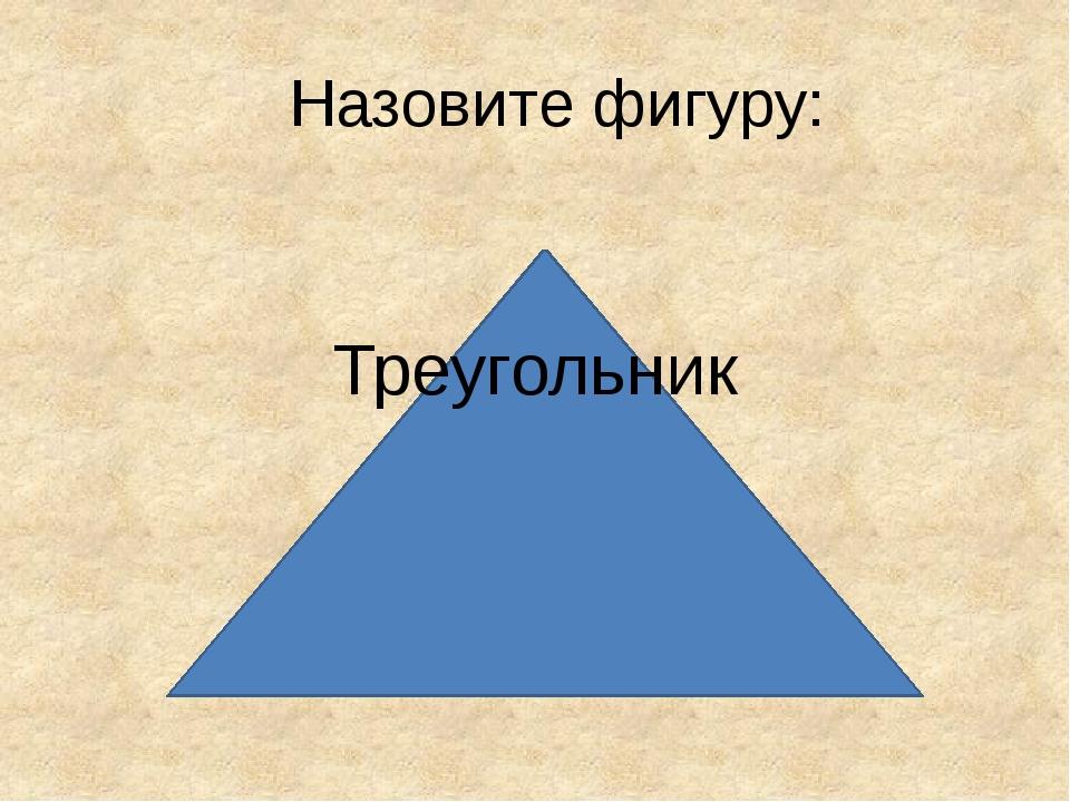 Назовите фигуру: Треугольник