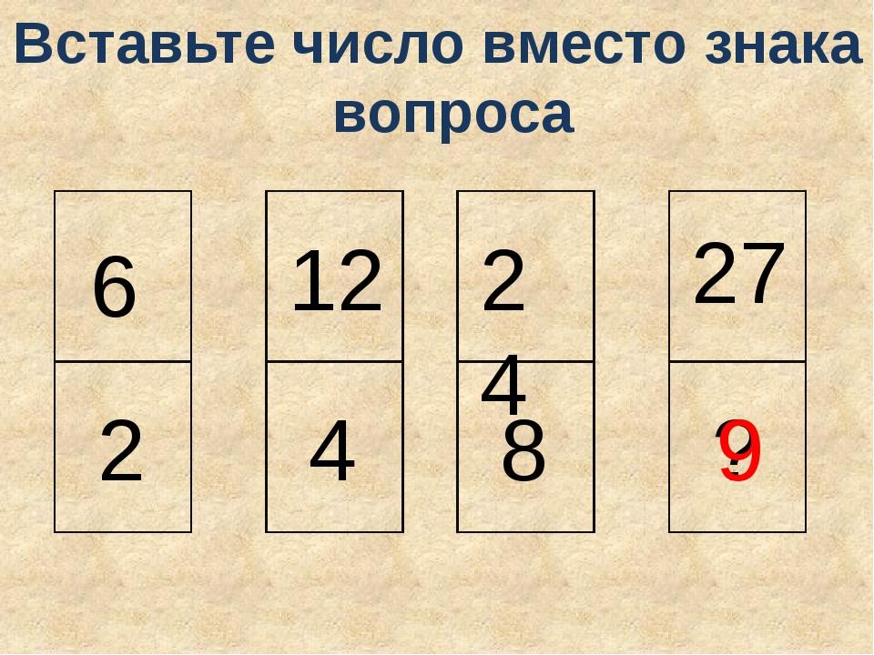 6 2 12 4 24 8 27 ? 9 Вставьте число вместо знака вопроса