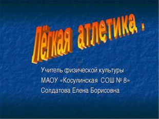 Учитель физической культуры МАОУ «Косулинская СОШ № 8» Солдатова Елена Борис