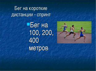 Бег на короткие дистанции - спринт Бег на 100, 200, 400 метров