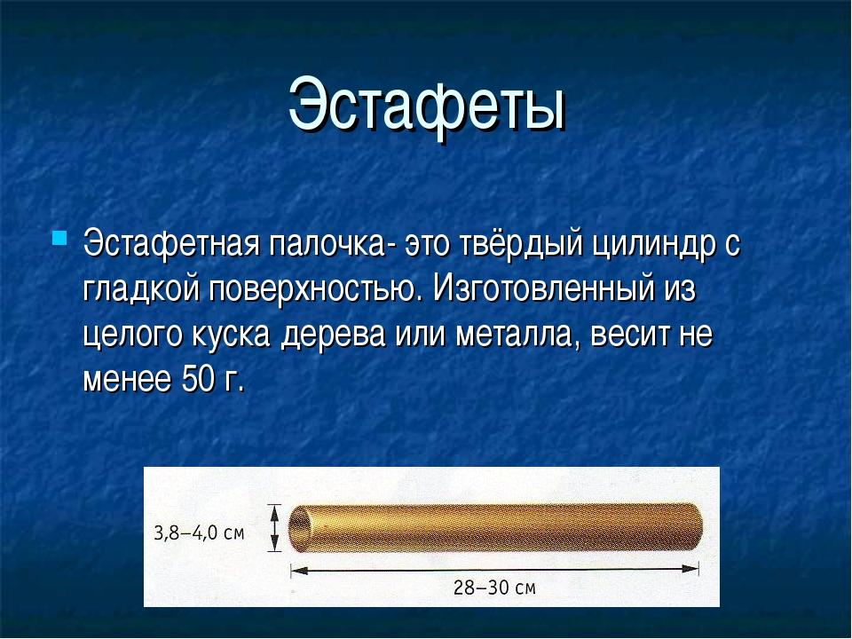Эстафеты Эстафетная палочка- это твёрдый цилиндр с гладкой поверхностью. Изго...