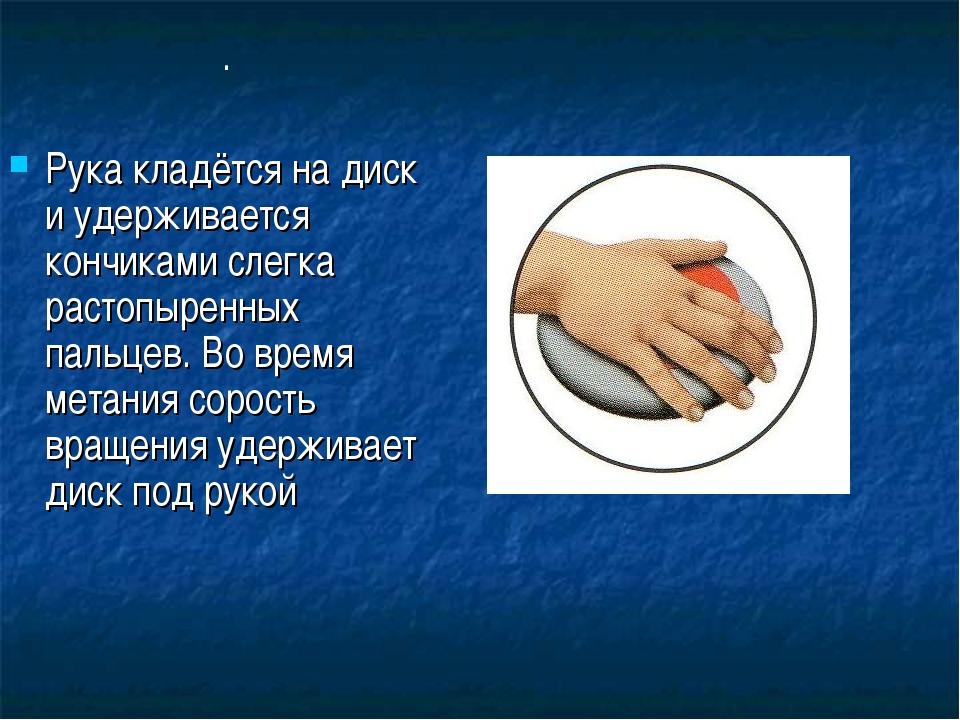 . Рука кладётся на диск и удерживается кончиками слегка растопыренных пальцев...