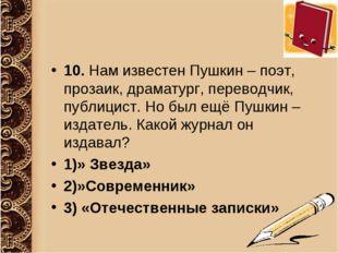 10. Нам известен Пушкин – поэт, прозаик, драматург, переводчик, публицист. Но