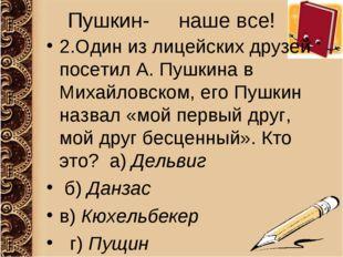Пушкин- наше все! 2.Один из лицейских друзей посетил А. Пушкина в Михайловско
