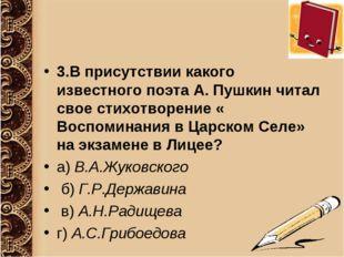 3.В присутствии какого известного поэта А. Пушкин читал свое стихотворение «