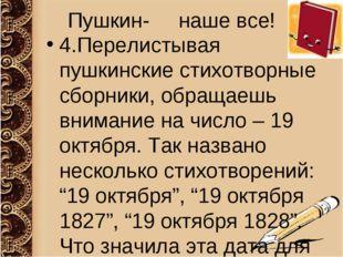 Пушкин- наше все! 4.Перелистывая пушкинские стихотворные сборники, обращаешь