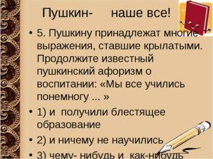Пушкин- наше все! 5. Пушкину принадлежат многие выражения, ставшие крылатыми.
