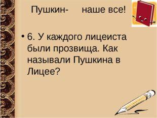 Пушкин- наше все! 6. У каждого лицеиста были прозвища. Как называли Пушкина в