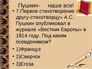 Пушкин- наше все! 7.Первое стихотворение «К другу-стихотворцу» А.С. Пушкин оп