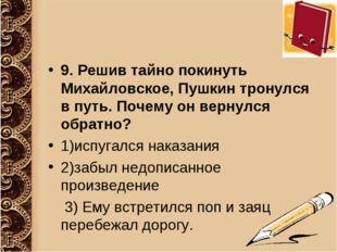 9. Решив тайно покинуть Михайловское, Пушкин тронулся в путь. Почему он верну
