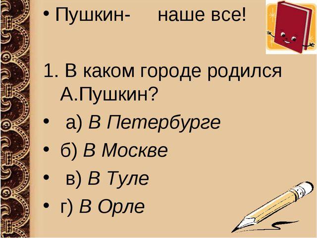 Пушкин- наше все! 1.В каком городе родился А.Пушкин? а)В Петербурге...