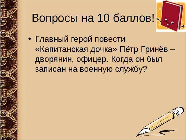 Вопросы на 10 баллов! Главный герой повести «Капитанская дочка» Пётр Гринёв –...