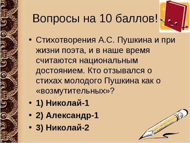 Вопросы на 10 баллов! Стихотворения А.С. Пушкина и при жизни поэта, и в наше...