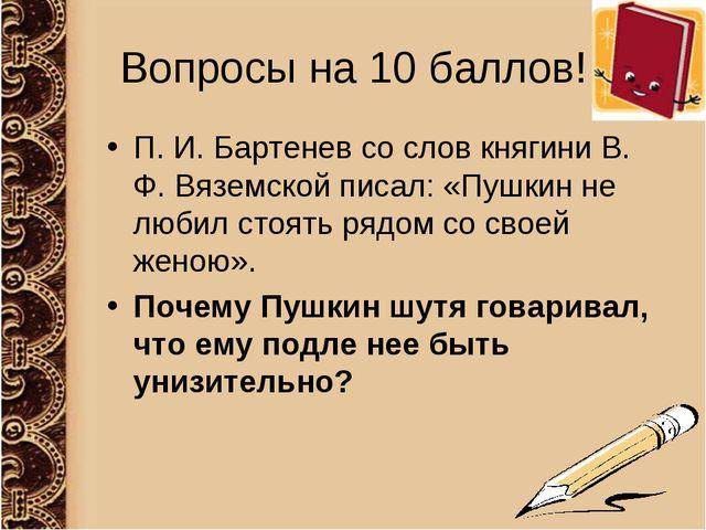 Вопросы на 10 баллов! П. И. Бартенев со слов княгини В. Ф. Вяземской писал: «...