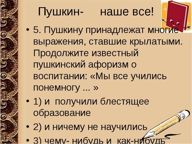 Пушкин- наше все! 5. Пушкину принадлежат многие выражения, ставшие крылатыми....