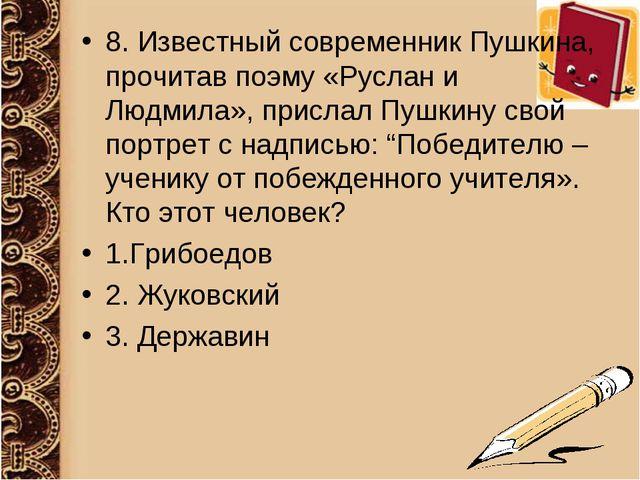 8. Известный современник Пушкина, прочитав поэму «Руслан и Людмила», прислал...