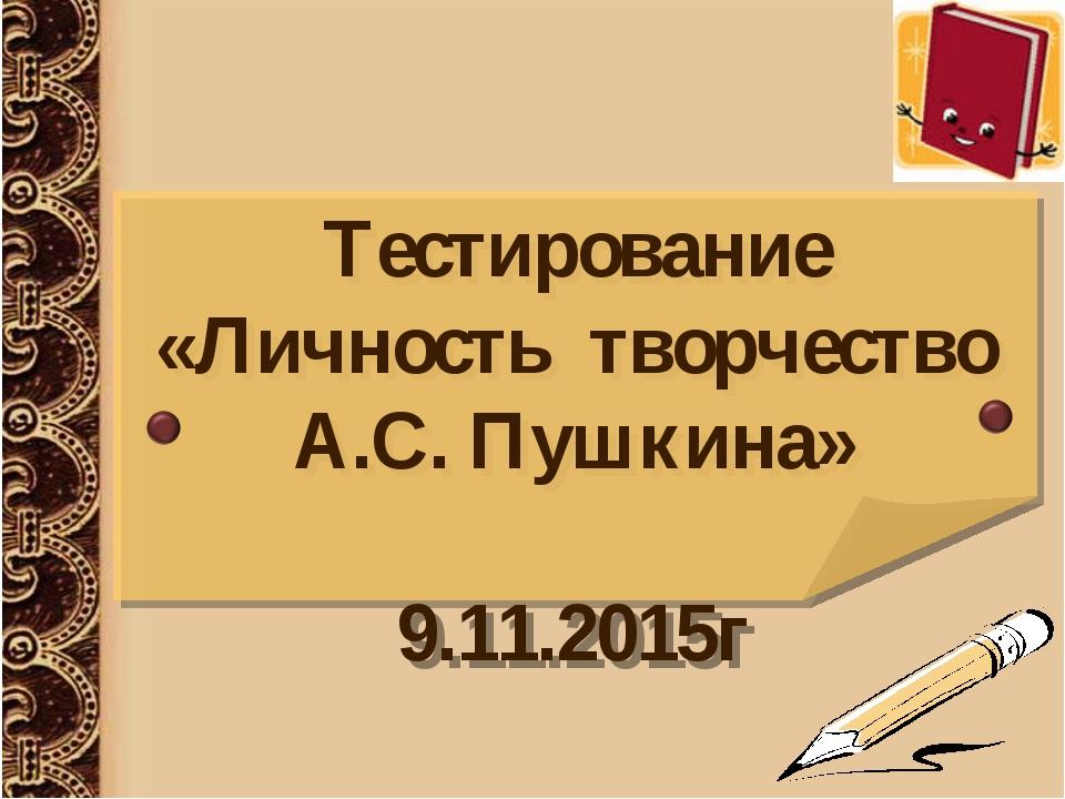 Тестирование «Личность творчество А.С. Пушкина» 9.11.2015г