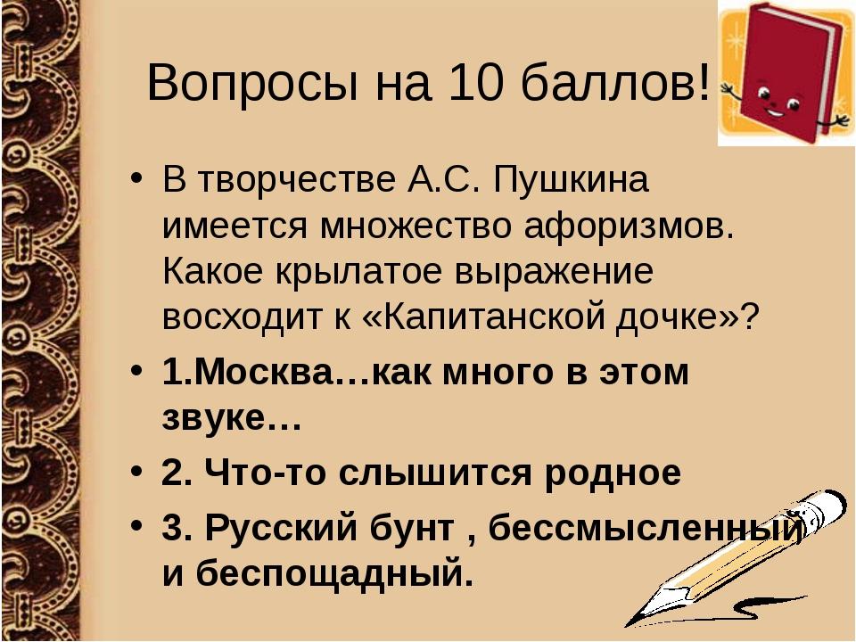 Вопросы на 10 баллов! В творчестве А.С. Пушкина имеется множество афоризмов....