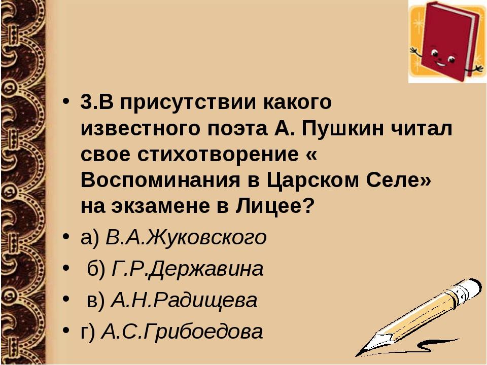 3.В присутствии какого известного поэта А. Пушкин читал свое стихотворение «...