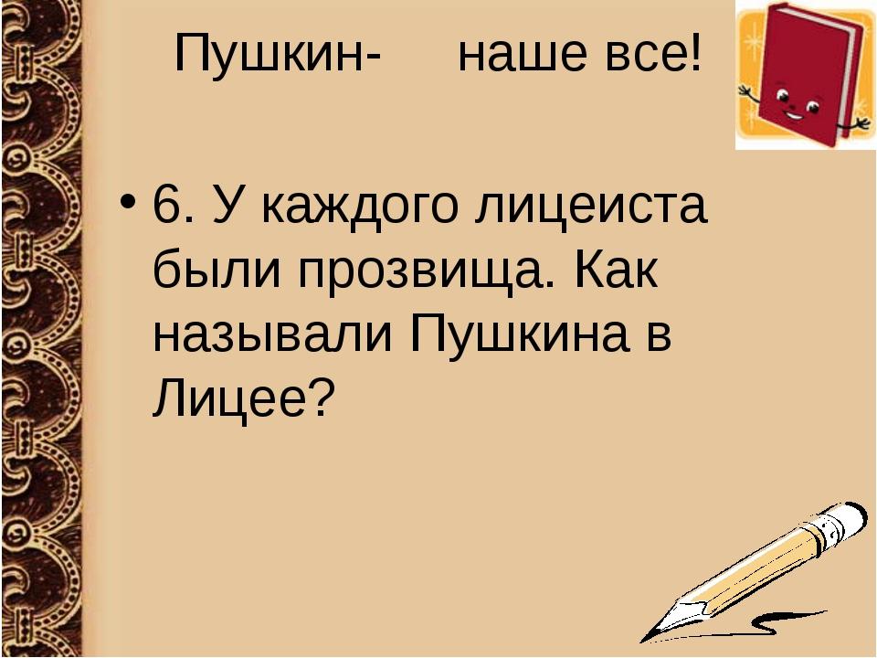 Пушкин- наше все! 6. У каждого лицеиста были прозвища. Как называли Пушкина в...
