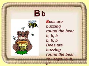 Bees are buzzing round the bear b, b, b b, b, b Bees are buzzing round the be