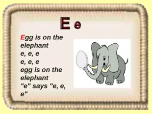 "Egg is on the elephant e, e, e e, e, e egg is on the elephant ""e"" says ""e, e,"