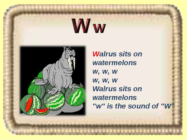 "Walrus sits on watermelons w, w, w w, w, w Walrus sits on watermelons ""w"" is..."