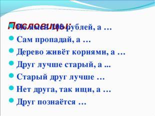 Пословицы: Не имей 100 рублей, а … Сам пропадай, а … Дерево живёт корнями, а
