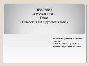 ПРЕДМЕТ «Русский язык» Тема: «Типология ЛЗ в русском языке» Выполнил: учител