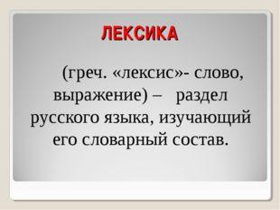 ЛЕКСИКА (греч. «лексис»- слово, выражение) – раздел русского языка, изучающий
