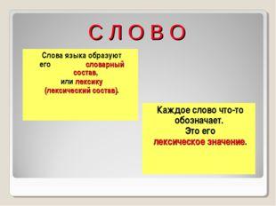 С Л О В О Слова языка образуют его словарный состав, или лексику (лексический