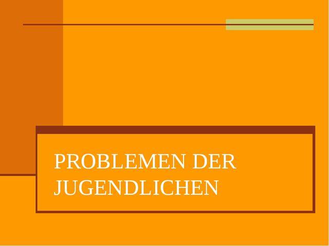 PROBLEMEN DER JUGENDLICHEN