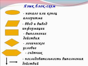Язык блок-схем - начало или конец алгоритма - ввод и вывод информации - логич