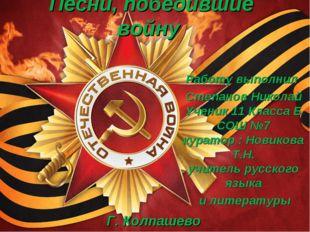 МАОУ «СОШ №7» Песни, победившие войну Работу выполнил Степанов Николай Ученик